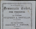 """National Democratic Ticket, for Virginia. For President, Stephen A. Douglas, of Illinois. For Vice-president, Herschel V. Johnson, of Georgia ... : Election, the 6th Day of November, 1860,""  Broadside, Small Special Collections, University of Virginia.,"