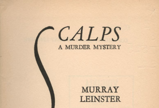 Murray Leinster, <em>Scalps, A Murder Mystery</em> (New York: Brewer and Warren, 1930), PZ3.J525 S2; <em>Murder Madness</em> (New York: Brewer and Warren, 1931), PZ3.J525 M9; <em>First Contacts: The Essential Murray Leinster</em>, edited by Joe Rico (Framingham, Mass.: NESFA Press, 1998), PS3519.E648 F57 1998, LVA.